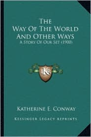 The Way of the World and Other Ways the Way of the World and Other Ways: A Story of Our Set (1900) a Story of Our Set (1900) - Katherine E. Conway
