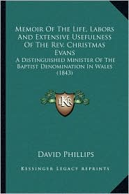 Memoir Of The Life, Labors And Extensive Usefulness Of The Rev. Christmas Evans: A Distinguished Minister Of The Baptist Denomination In Wales (1843) - David Phillips