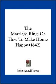 The Marriage Ring: Or How To Make Home Happy (1842) - John Angell James