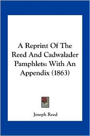 A Reprint Of The Reed And Cadwalader Pamphlets: With An Appendix (1863) - Joseph Reed