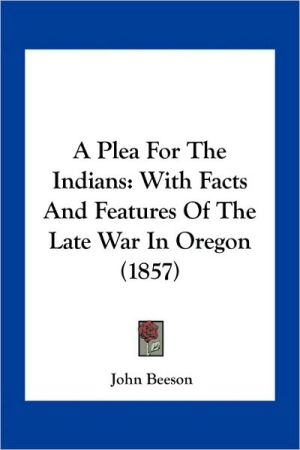 A Plea For The Indians: With Facts And Features Of The Late War In Oregon (1857)