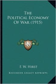 The Political Economy of War (1915) the Political Economy of War (1915) - F. W. Hirst