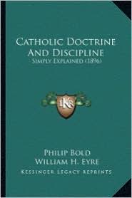 Catholic Doctrine and Discipline: Simply Explained (1896) - Philip Bold, William H. Eyre (Editor)