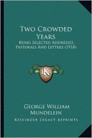 Two Crowded Years: Being Selected Addresses, Pastorals and Letters (1918) - George William Mundelein