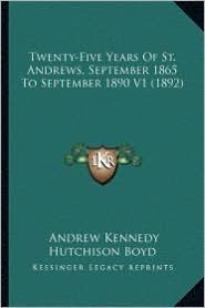 Twenty-Five Years of St. Andrews, September 1865 to Septembetwenty-Five Years of St. Andrews, September 1865 to September 1890 V1 (1892) R 1890 V1 (18 - Andrew Kennedy Hutchinson Boyd