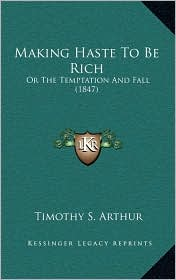 Making Haste To Be Rich: Or The Temptation And Fall (1847) - Timothy S. Arthur