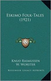 Eskimo Folk-Tales (1921) - Knud Rasmussen, W. Worster (Editor)