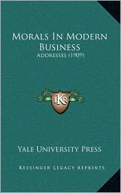 Morals In Modern Business: Addresses (1909) - Yale University Yale University Press