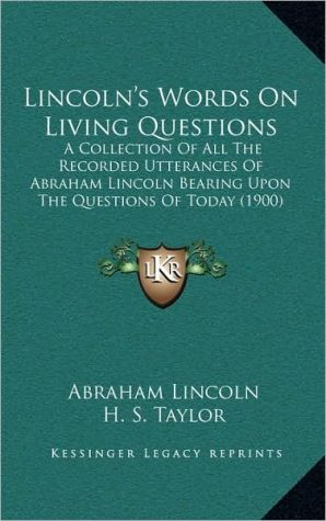 Lincoln's Words on Living Questions: A Collection of All the Recorded Utterances of Abraham Lincoln Bearing upon the Questions of Today (1900) - Abraham Lincoln, H.S. Taylor (Editor), D M. Fulwiler (Editor)