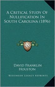 A Critical Study Of Nullification In South Carolina (1896) - David Franklin Houston