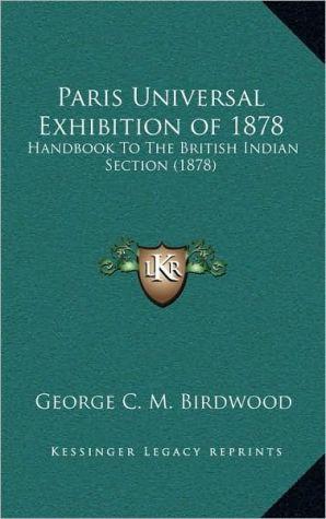 Paris Universal Exhibition of 1878: Handbook To The British Indian Section (1878) - George C.M. Birdwood