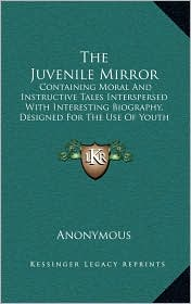 The Juvenile Mirror: Containing Moral And Instructive Tales Interspersed With Interesting Biography, Designed For The Use Of Youth Of Both Sexes (1802) - Anonymous