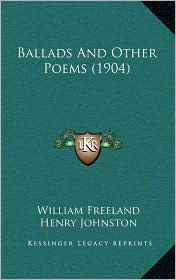 Ballads And Other Poems (1904) - William Freeland, Henry Johnston