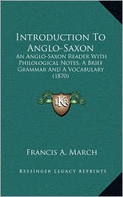 Introduction To Anglo-Saxon: An Anglo-Saxon Reader With Philological Notes, A Brief Grammar And A Vocabulary (1870) - Francis A. March