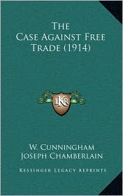 The Case Against Free Trade (1914) - W. Cunningham, Foreword by Joseph Chamberlain