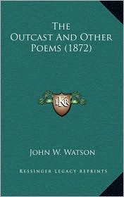 The Outcast And Other Poems (1872) - John W. Watson