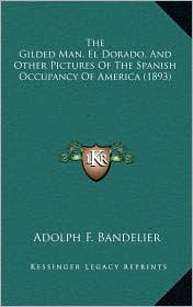 The Gilded Man, El Dorado, And Other Pictures Of The Spanish Occupancy Of America (1893) - Adolph F. Bandelier
