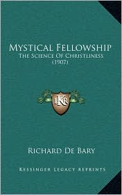 Mystical Fellowship: The Science Of Christliness (1907) - Richard De Bary