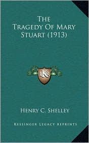 The Tragedy Of Mary Stuart (1913) - Henry C. Shelley