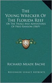 The Young Wrecker Of The Florida Reef: Or The Trials And Adventures Of Fred Ransom (1869) - Richard Meade Bache
