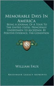 Memorable Days In America: Being A Journal Of A Tour To The United States, Principally Undertaken To Ascertain, By Positive Evidence, The Condition And Probable Prospects Of British Emigrants (1823) - William Faux