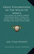 Great Explorations in the Wilds of Africa: Including Sir Samuel Baker's Expedition with a Force of Nearly Two Thousand Men to Suppress the Slave Trade