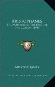 Aristophanes: The Acharnians; The Knights; The Clouds (1898) - Aristophanes