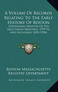 A Volume of Records Relating to the Early History of Boston: Containing Minutes of the Selectmen's Meetings, 1799 to and Including 1810 (1904)
