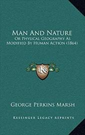Man and Nature: Or Physical Geography as Modified by Human Action (1864) - Marsh, George Perkins