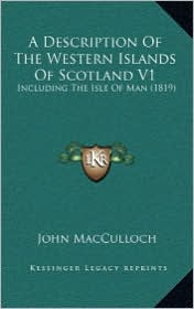 A Description Of The Western Islands Of Scotland V1: Including The Isle Of Man (1819) - John MacCulloch