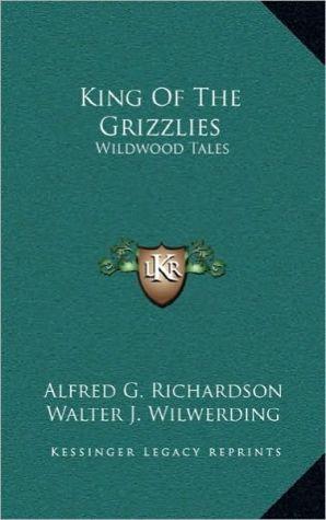 King Of The Grizzlies: Wildwood Tales - Alfred G. Richardson, Walter J. Wilwerding (Illustrator)
