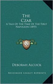 The Czar: A Tale Of The Time Of The First Napoleon (1895) - Deborah Alcock