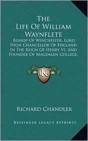 The Life Of William Waynflete: Bishop Of Winchester, Lord High Chancellor Of England In The Reign Of Henry VI, And Founder Of Magdalen College, Oxford (1811) - Richard Chandler