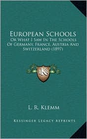 European Schools: Or What I Saw In The Schools Of Germany, France, Austria And Switzerland (1897) - L.R. Klemm