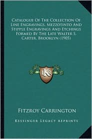 Catalogue Of The Collection Of Line Engravings, Mezzotinto And Stipple Engravings And Etchings Formed By The Late Walter S. Carter, Brooklyn (1905) - Fitzroy Carrington (Editor)