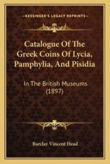 Catalogue of the Greek Coins of Lycia, Pamphylia, and Pisidia - Barclay Vincent Head
