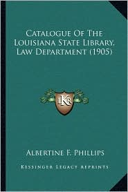 Catalogue Of The Louisiana State Library, Law Department (1905) - Albertine F. Phillips (Editor)