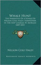 Whale Hunt: The Narrative Of A Voyage By Nelson Cole Haley, Harpooner In The Ship Charles W. Morgan 1849-1853
