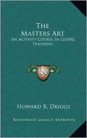 The Masters Art: An Activity Course In Gospel Teaching - Howard R. Driggs