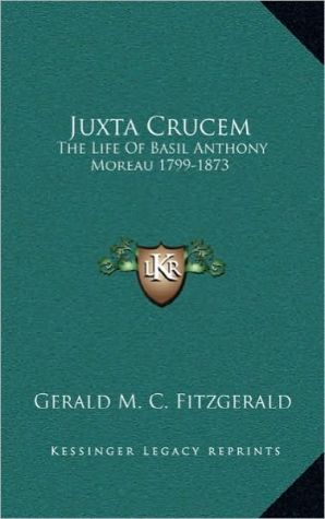 Juxta Crucem: The Life Of Basil Anthony Moreau 1799-1873