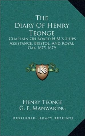 The Diary Of Henry Teonge: Chaplain On Board H.M.'s Ships Assistance, Bristol, And Royal Oak 1675-1679