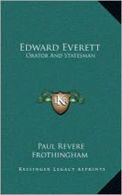 Edward Everett: Orator And Statesman - Paul Revere Frothingham
