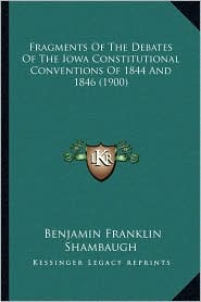 Fragments Of The Debates Of The Iowa Constitutional Conventions Of 1844 And 1846 (1900) - Benjamin Franklin Shambaugh