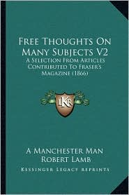 Free Thoughts On Many Subjects V2: A Selection From Articles Contributed To Fraser's Magazine (1866) - A Manchester A Manchester Man, Robert Lamb