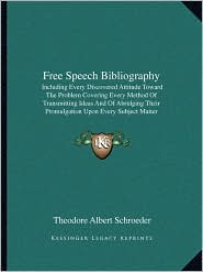 Free Speech Bibliography: Including Every Discovered Attitude Toward The Problem Covering Every Method Of Transmitting Ideas And Of Abridging Their Promulgation Upon Every Subject Matter (1922) - Theodore Albert Schroeder