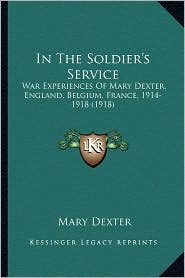In The Soldier's Service: War Experiences Of Mary Dexter, England, Belgium, France, 1914-1918 (1918) - Mary Dexter
