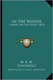 In The Woods: A Book For The Young (1879) - K.M.K. M., Giacomelli (Illustrator)