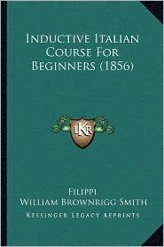 Inductive Italian Course For Beginners (1856) - Filippi, William Brownrigg Smith (Editor)