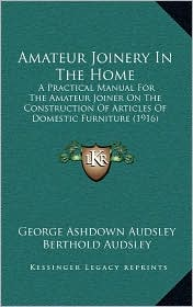 Amateur Joinery In The Home: A Practical Manual For The Amateur Joiner On The Construction Of Articles Of Domestic Furniture (1916) - George Ashdown Audsley, Berthold Audsley