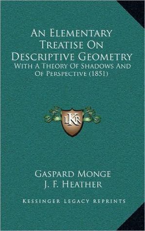 An Elementary Treatise On Descriptive Geometry: With A Theory Of Shadows And Of Perspective (1851) - Gaspard Monge, J.F. Heather (Translator)
